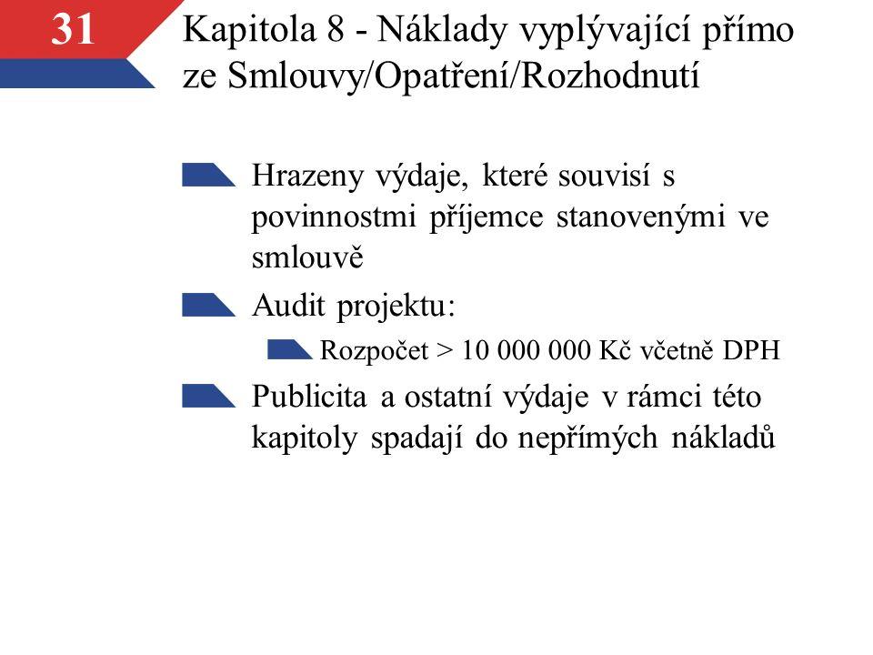 31 Kapitola 8 - Náklady vyplývající přímo ze Smlouvy/Opatření/Rozhodnutí Hrazeny výdaje, které souvisí s povinnostmi příjemce stanovenými ve smlouvě Audit projektu: Rozpočet > 10 000 000 Kč včetně DPH Publicita a ostatní výdaje v rámci této kapitoly spadají do nepřímých nákladů
