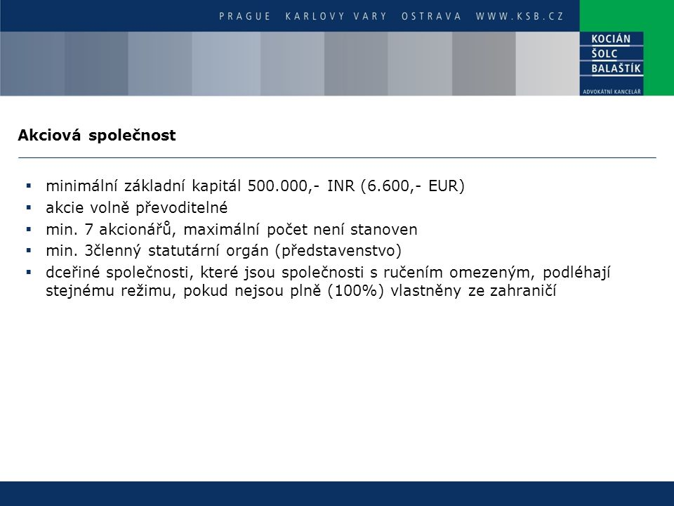 Akciová společnost  minimální základní kapitál 500.000,- INR (6.600,- EUR)  akcie volně převoditelné  min. 7 akcionářů, maximální počet není stanov