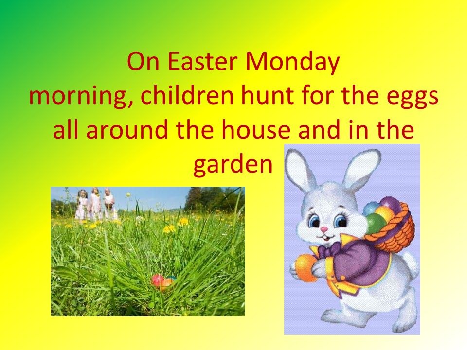 On Easter Monday morning, children hunt for the eggs all around the house and in the garden