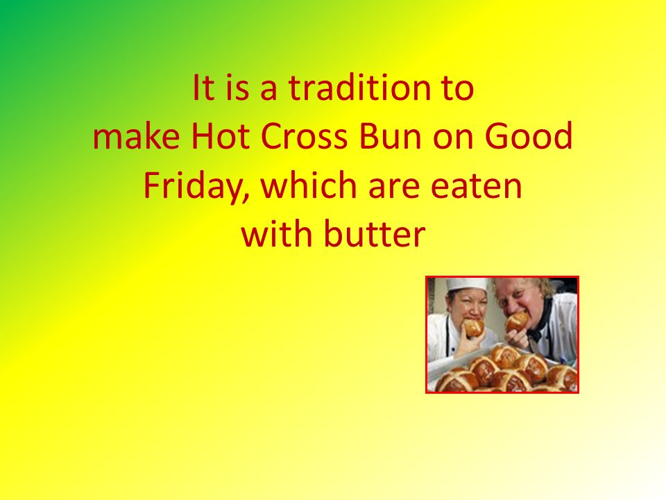 It is a tradition to make Hot Cross Bun on Good Friday, which are eaten with butter