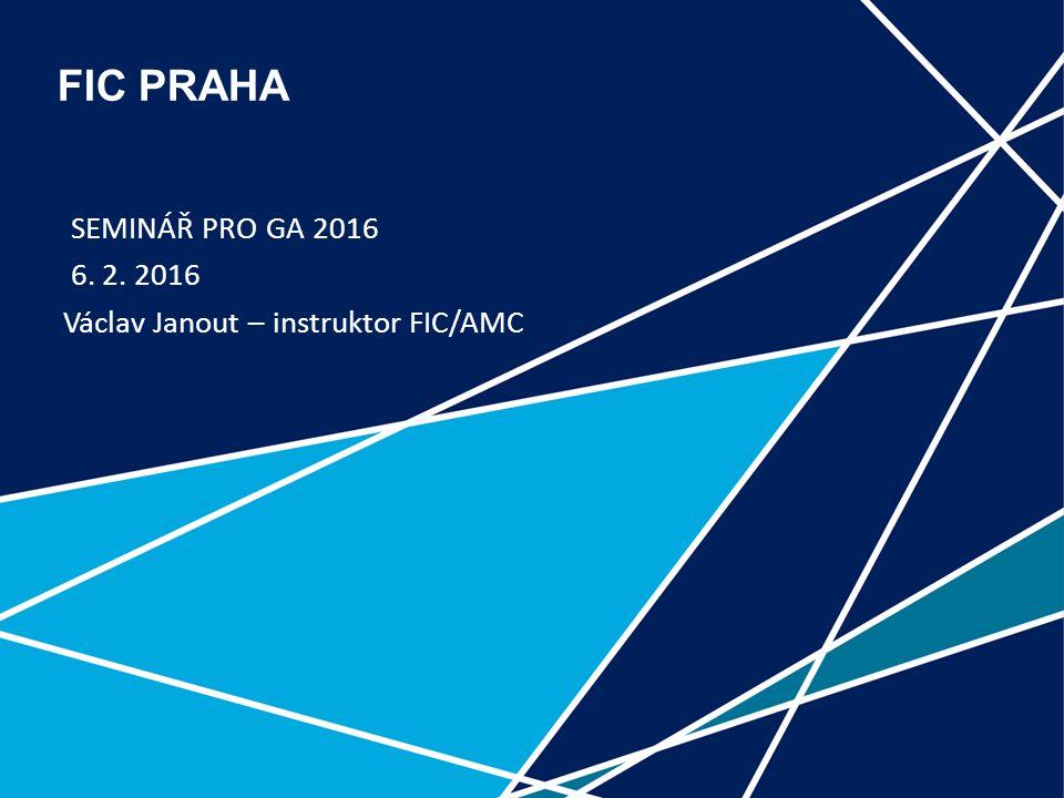 1 FIC PRAHA SEMINÁŘ PRO GA 2016 6. 2. 2016 Václav Janout – instruktor FIC/AMC