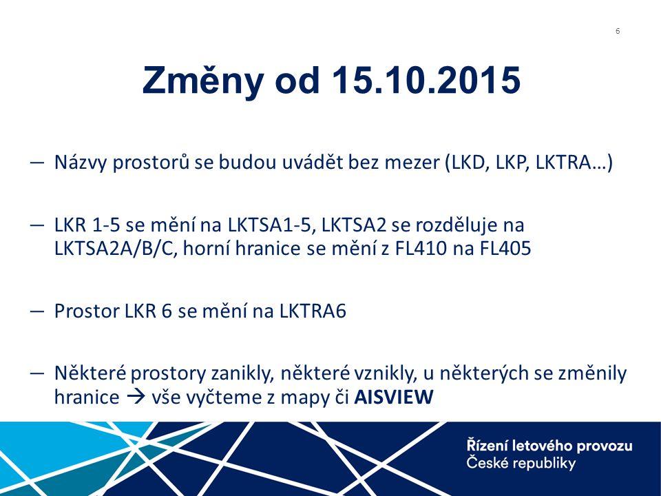 6 Změny od 15.10.2015 ― Názvy prostorů se budou uvádět bez mezer (LKD, LKP, LKTRA…) ― LKR 1-5 se mění na LKTSA1-5, LKTSA2 se rozděluje na LKTSA2A/B/C, horní hranice se mění z FL410 na FL405 ― Prostor LKR 6 se mění na LKTRA6 ― Některé prostory zanikly, některé vznikly, u některých se změnily hranice  vše vyčteme z mapy či AISVIEW