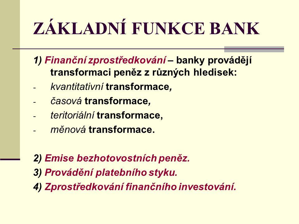 ZÁKLADNÍ FUNKCE BANK 1) Finanční zprostředkování – banky provádějí transformaci peněz z různých hledisek: - kvantitativní transformace, - časová transformace, - teritoriální transformace, - měnová transformace.