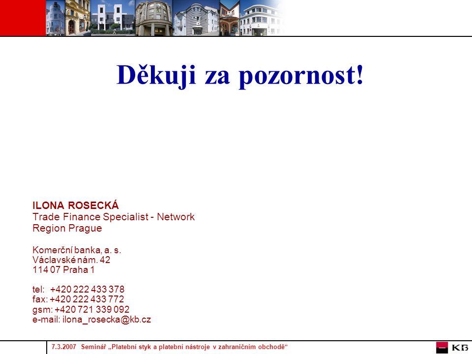 """7.3.2007 Seminář """"Platební styk a platební nástroje v zahraničním obchodě 17 Děkuji za pozornost."""