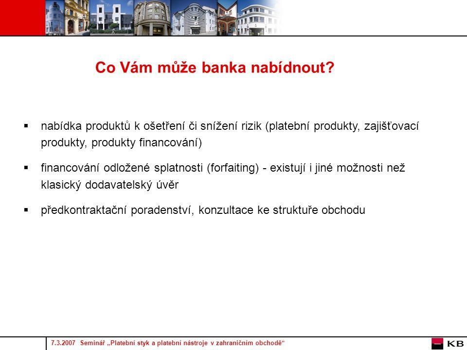 """7.3.2007 Seminář """"Platební styk a platební nástroje v zahraničním obchodě  nabídka produktů k ošetření či snížení rizik (platební produkty, zajišťovací produkty, produkty financování)  financování odložené splatnosti (forfaiting) - existují i jiné možnosti než klasický dodavatelský úvěr  předkontraktační poradenství, konzultace ke struktuře obchodu Co Vám může banka nabídnout"""