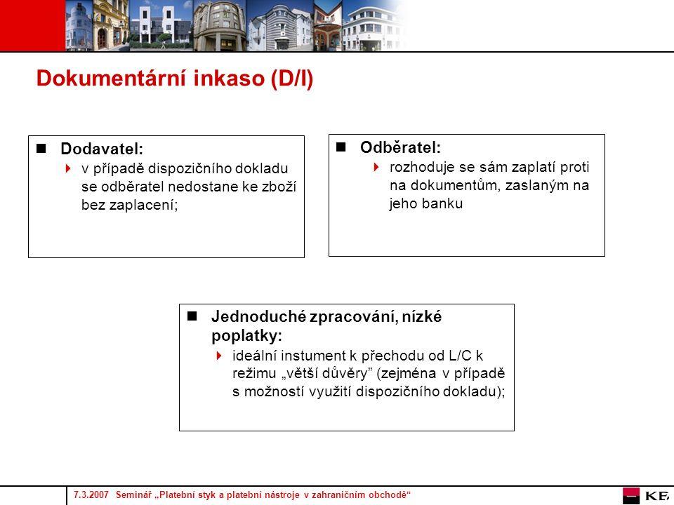 """7.3.2007 Seminář """"Platební styk a platební nástroje v zahraničním obchodě 7 Dokumentární inkaso (D/I) Dodavatel:  v případě dispozičního dokladu se odběratel nedostane ke zboží bez zaplacení; Jednoduché zpracování, nízké poplatky:  ideální instument k přechodu od L/C k režimu """"větší důvěry (zejména v případě s možností využití dispozičního dokladu); Odběratel:  rozhoduje se sám zaplatí proti na dokumentům, zaslaným na jeho banku"""