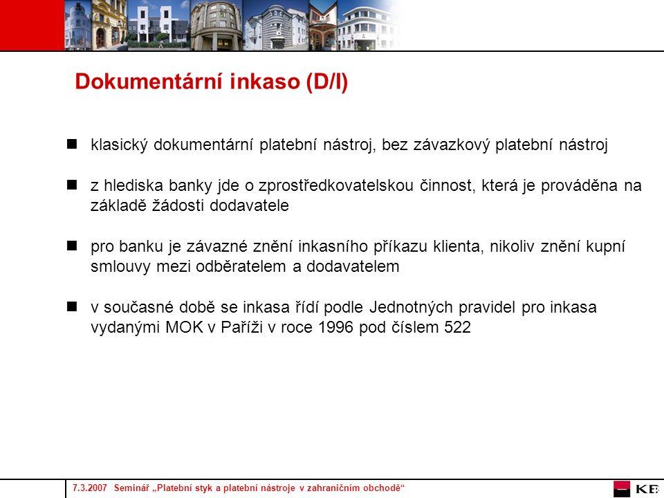 """7.3.2007 Seminář """"Platební styk a platební nástroje v zahraničním obchodě 8 Dokumentární inkaso (D/I) klasický dokumentární platební nástroj, bez závazkový platební nástroj z hlediska banky jde o zprostředkovatelskou činnost, která je prováděna na základě žádosti dodavatele pro banku je závazné znění inkasního příkazu klienta, nikoliv znění kupní smlouvy mezi odběratelem a dodavatelem v současné době se inkasa řídí podle Jednotných pravidel pro inkasa vydanými MOK v Paříži v roce 1996 pod číslem 522"""
