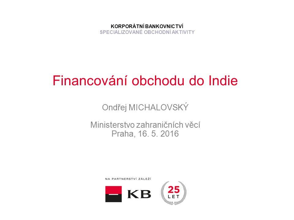 Financování obchodu do Indie Ondřej MICHALOVSKÝ Ministerstvo zahraničních věcí Praha, 16.