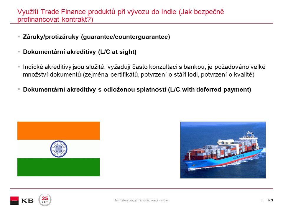 | Využití Trade Finance produktů při vývozu do Indie (Jak bezpečně profinancovat kontrakt )  Záruky/protizáruky (guarantee/counterguarantee)  Dokumentární akreditivy (L/C at sight)  Indické akreditivy jsou složité, vyžadují často konzultaci s bankou, je požadováno velké množství dokumentů (zejména certifikátů, potvrzení o stáří lodi, potvrzení o kvalitě)  Dokumentární akreditivy s odloženou splatností (L/C with deferred payment) P.3Ministerstvo zahraničních věcí - Indie