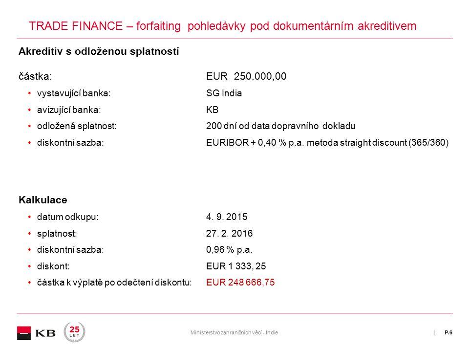 | P.6 TRADE FINANCE – forfaiting pohledávky pod dokumentárním akreditivem Akreditiv s odloženou splatností částka:EUR 250.000,00 vystavující banka:SG India avizující banka:KB odložená splatnost:200 dní od data dopravního dokladu diskontní sazba:EURIBOR + 0,40 % p.a.