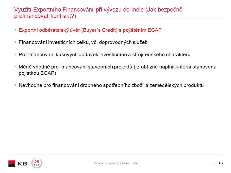 | Využití Exportního Financování při vývozu do Indie (Jak bezpečně profinancovat kontrakt ) P.9Ministerstvo zahraničních věcí - Indie  Exportní odběratelský úvěr (Buyer´s Credit) s pojištěním EGAP  Financování investičních celků, vč.
