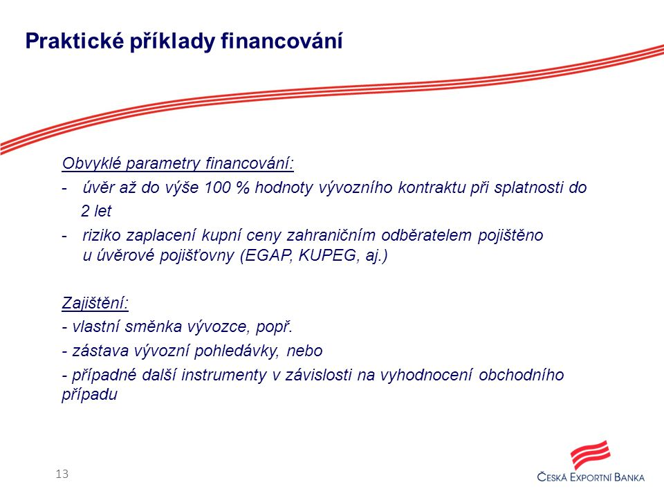 Praktické příklady financování Obvyklé parametry financování: -úvěr až do výše 100 % hodnoty vývozního kontraktu při splatnosti do 2 let -riziko zaplacení kupní ceny zahraničním odběratelem pojištěno u úvěrové pojišťovny (EGAP, KUPEG, aj.) Zajištění: - vlastní směnka vývozce, popř.