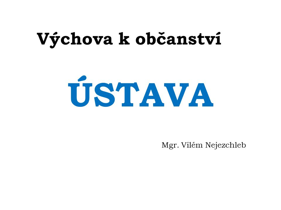 Výchova k občanství ÚSTAVA Mgr. Vilém Nejezchleb