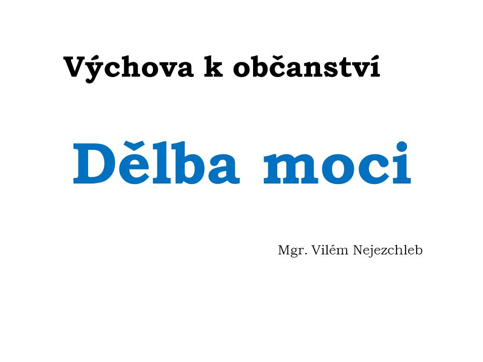 Výchova k občanství Dělba moci Mgr. Vilém Nejezchleb