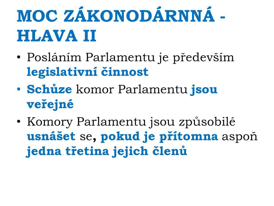 MOC ZÁKONODÁRNNÁ - HLAVA II Posláním Parlamentu je především legislativní činnost Schůze komor Parlamentu jsou veřejné Komory Parlamentu jsou způsobilé usnášet se, pokud je přítomna aspoň jedna třetina jejich členů