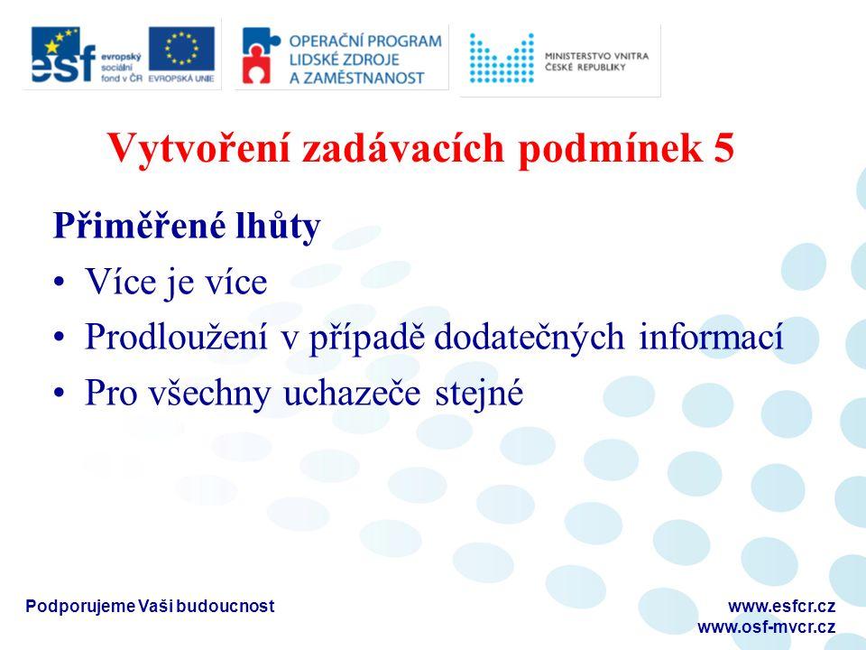 Vytvoření zadávacích podmínek 5 Přiměřené lhůty Více je více Prodloužení v případě dodatečných informací Pro všechny uchazeče stejné Podporujeme Vaši budoucnostwww.esfcr.cz www.osf-mvcr.cz