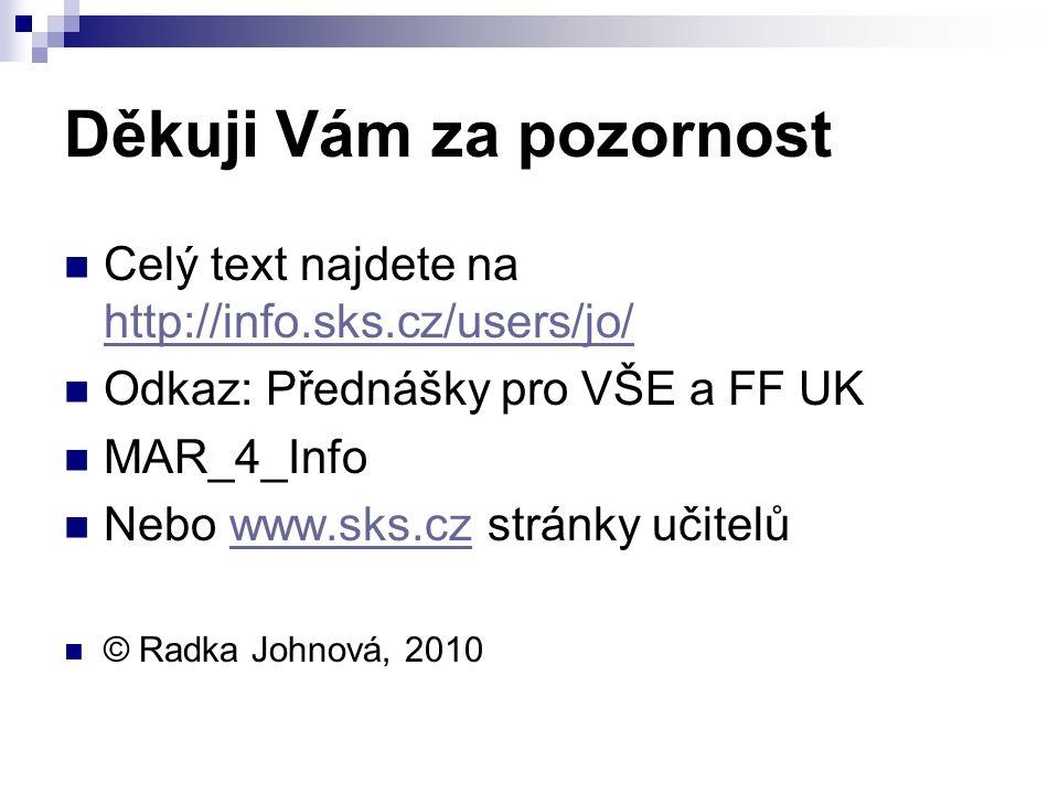 Děkuji Vám za pozornost Celý text najdete na http://info.sks.cz/users/jo/ http://info.sks.cz/users/jo/ Odkaz: Přednášky pro VŠE a FF UK MAR_4_Info Nebo www.sks.cz stránky učitelůwww.sks.cz © Radka Johnová, 2010