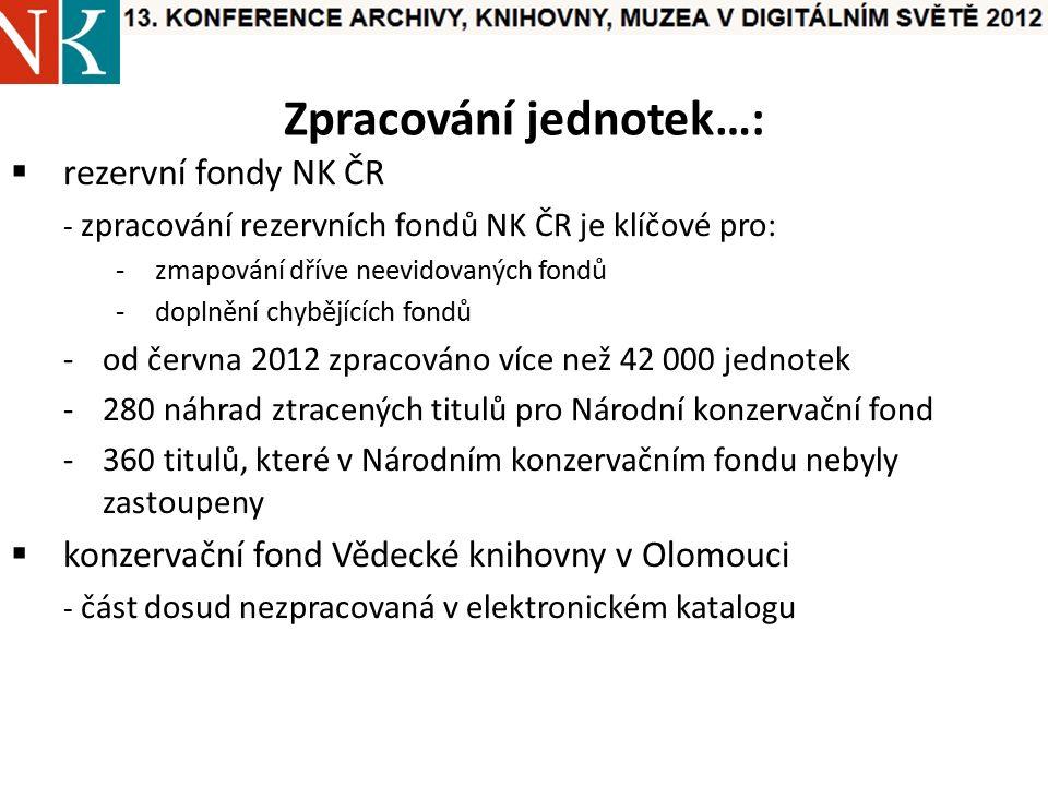 Zpracování jednotek…:  rezervní fondy NK ČR - zpracování rezervních fondů NK ČR je klíčové pro: -zmapování dříve neevidovaných fondů -doplnění chybějících fondů -od června 2012 zpracováno více než 42 000 jednotek -280 náhrad ztracených titulů pro Národní konzervační fond -360 titulů, které v Národním konzervačním fondu nebyly zastoupeny  konzervační fond Vědecké knihovny v Olomouci - část dosud nezpracovaná v elektronickém katalogu