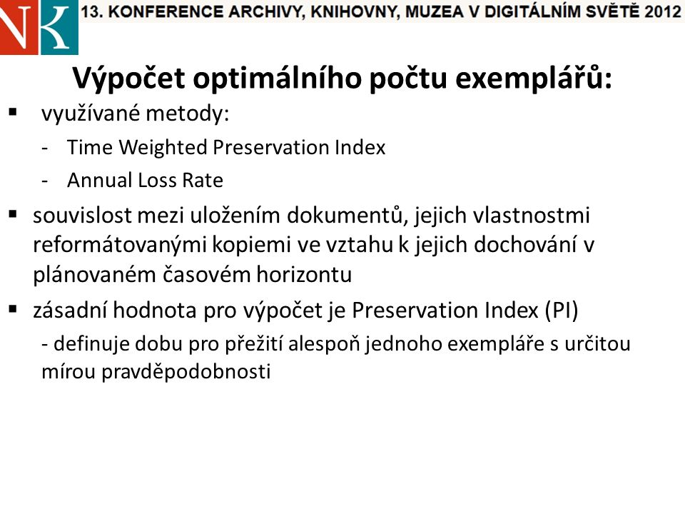 Výpočet optimálního počtu exemplářů:  využívané metody: -Time Weighted Preservation Index -Annual Loss Rate  souvislost mezi uložením dokumentů, jejich vlastnostmi reformátovanými kopiemi ve vztahu k jejich dochování v plánovaném časovém horizontu  zásadní hodnota pro výpočet je Preservation Index (PI) - definuje dobu pro přežití alespoň jednoho exempláře s určitou mírou pravděpodobnosti