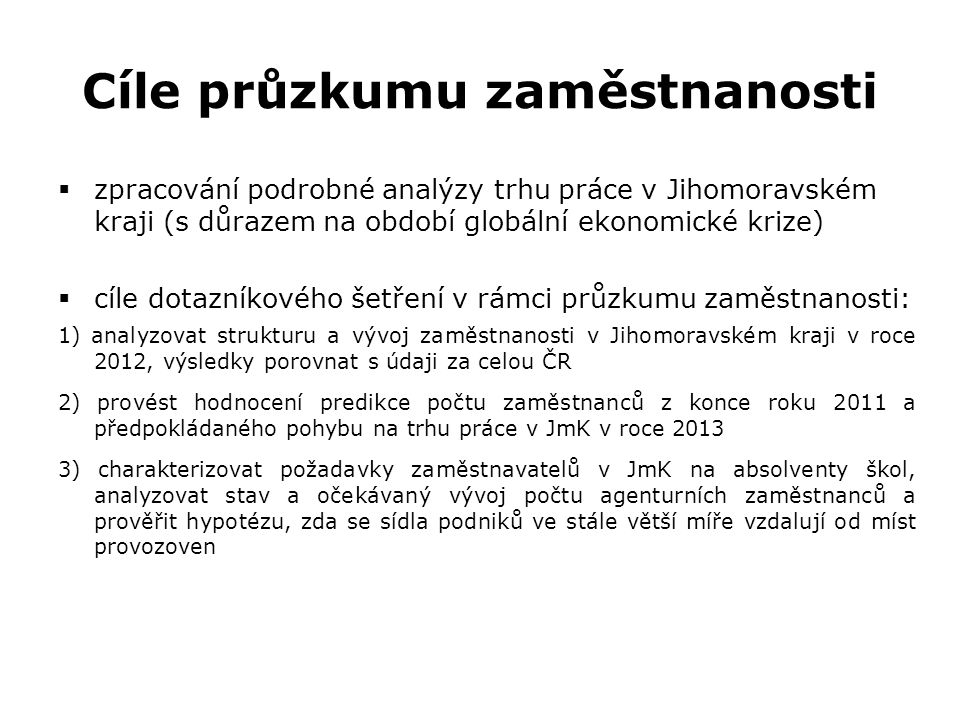 Cíle průzkumu zaměstnanosti  zpracování podrobné analýzy trhu práce v Jihomoravském kraji (s důrazem na období globální ekonomické krize)  cíle dotazníkového šetření v rámci průzkumu zaměstnanosti: 1) analyzovat strukturu a vývoj zaměstnanosti v Jihomoravském kraji v roce 2012, výsledky porovnat s údaji za celou ČR 2) provést hodnocení predikce počtu zaměstnanců z konce roku 2011 a předpokládaného pohybu na trhu práce v JmK v roce 2013 3) charakterizovat požadavky zaměstnavatelů v JmK na absolventy škol, analyzovat stav a očekávaný vývoj počtu agenturních zaměstnanců a prověřit hypotézu, zda se sídla podniků ve stále větší míře vzdalují od míst provozoven