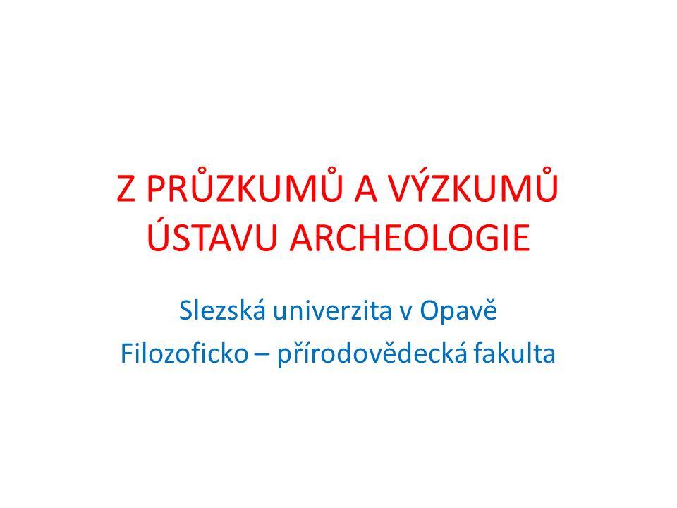 Z PRŮZKUMŮ A VÝZKUMŮ ÚSTAVU ARCHEOLOGIE Slezská univerzita v Opavě Filozoficko – přírodovědecká fakulta