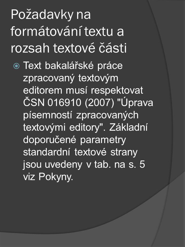 Požadavky na formátování textu a rozsah textové části  Text bakalářské práce zpracovaný textovým editorem musí respektovat ČSN 016910 (2007) Úprava písemností zpracovaných textovými editory .