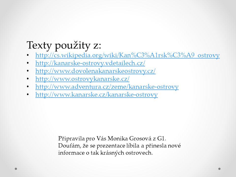 Texty použity z: http://cs.wikipedia.org/wiki/Kan%C3%A1rsk%C3%A9_ostrovy http://kanarske-ostrovy.vdetailech.cz/ http://www.dovolenakanarskeostrovy.cz/ http://www.ostrovykanarske.cz/ http://www.adventura.cz/zeme/kanarske-ostrovy http://www.kanarske.cz/kanarske-ostrovy Připravila pro Vás Monika Grosová z G1.