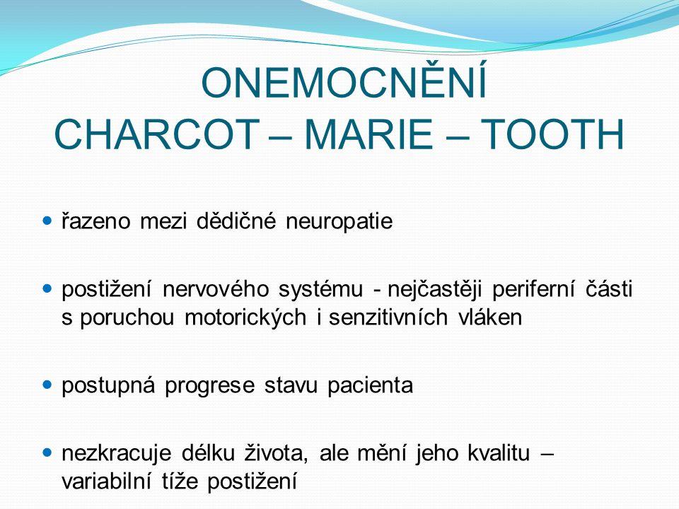ONEMOCNĚNÍ CHARCOT – MARIE – TOOTH řazeno mezi dědičné neuropatie postižení nervového systému - nejčastěji periferní části s poruchou motorických i senzitivních vláken postupná progrese stavu pacienta nezkracuje délku života, ale mění jeho kvalitu – variabilní tíže postižení