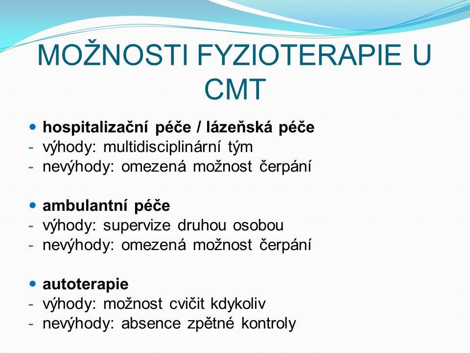 MOŽNOSTI FYZIOTERAPIE U CMT hospitalizační péče / lázeňská péče - výhody: multidisciplinární tým - nevýhody: omezená možnost čerpání ambulantní péče - výhody: supervize druhou osobou - nevýhody: omezená možnost čerpání autoterapie - výhody: možnost cvičit kdykoliv - nevýhody: absence zpětné kontroly