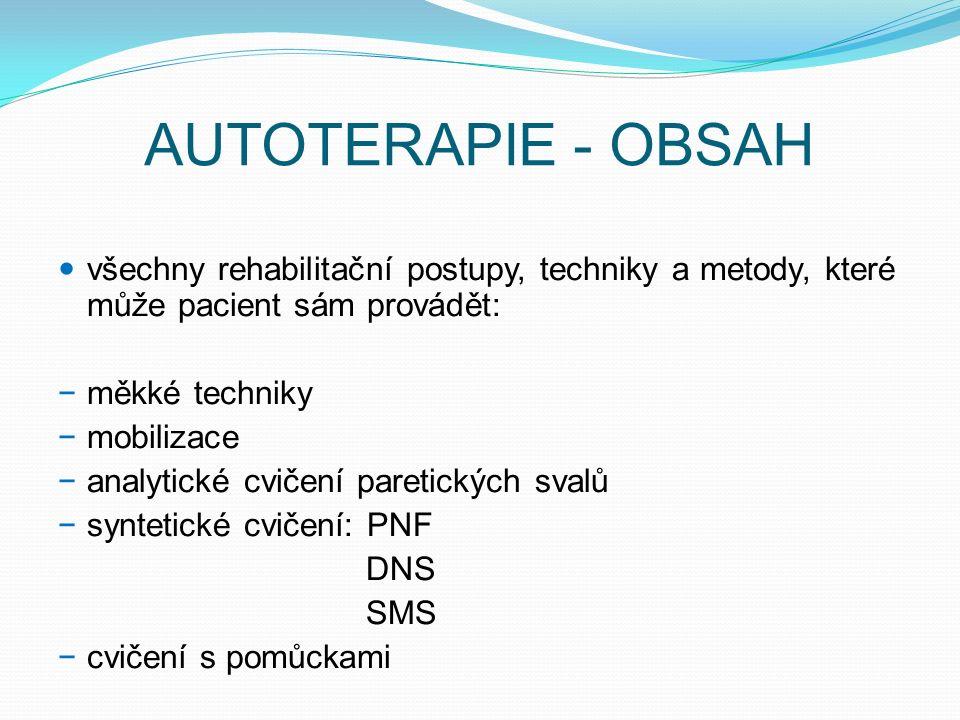 AUTOTERAPIE - OBSAH všechny rehabilitační postupy, techniky a metody, které může pacient sám provádět: − měkké techniky − mobilizace − analytické cvičení paretických svalů − syntetické cvičení: PNF DNS SMS − cvičení s pomůckami