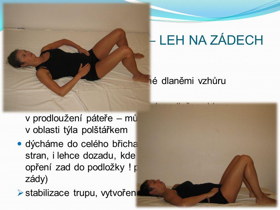 PRAKTICKÁ UKÁZKA – LEH NA ZÁDECH brániční dýchání paže volně podél těla vytočené dlaněmi vzhůru (otevření ramenních kloubů) záda leží volně bez tlaku dolů k podložce, hlava v prodloužení páteře – může být mírně podložená v oblasti týla polštářkem dýcháme do celého břicha (dolů do podbříšku, do stran, i lehce dozadu, kde se snažíme docílit jemného opření zad do podložky .