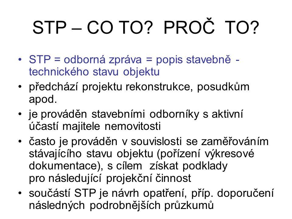 STP – CO TO? PROČ TO? STP = odborná zpráva = popis stavebně - technického stavu objektu předchází projektu rekonstrukce, posudkům apod. je prováděn st