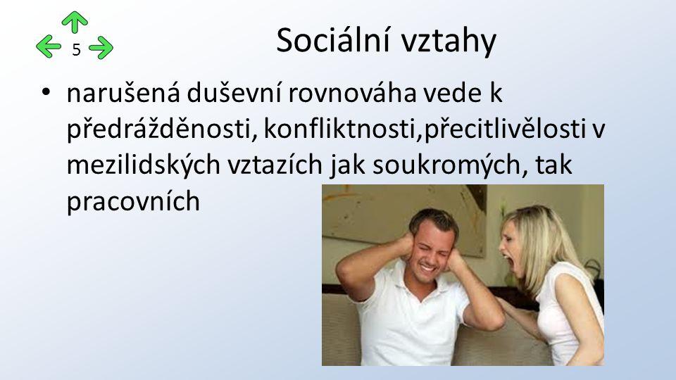 narušená duševní rovnováha vede k předrážděnosti, konfliktnosti,přecitlivělosti v mezilidských vztazích jak soukromých, tak pracovních Sociální vztahy 5