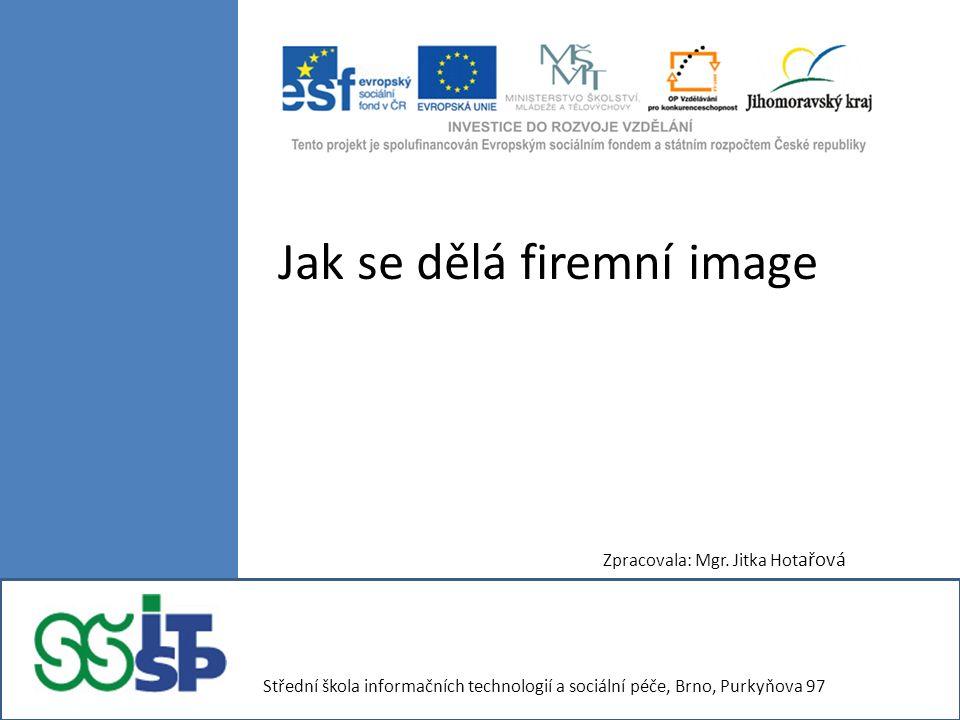 Jak se dělá firemní image Zpracovala: Mgr. Jitka Hot ařová Střední škola informačních technologií a sociální péče, Brno, Purkyňova 97