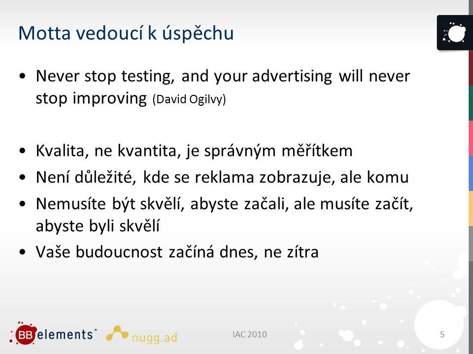 Motta vedoucí k úspěchu Never stop testing, and your advertising will never stop improving (David Ogilvy) Kvalita, ne kvantita, je správným měřítkem Není důležité, kde se reklama zobrazuje, ale komu Nemusíte být skvělí, abyste začali, ale musíte začít, abyste byli skvělí Vaše budoucnost začíná dnes, ne zítra IAC 20105