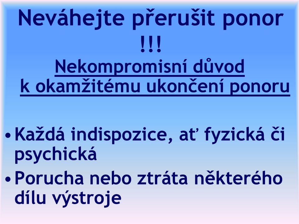 Neváhejte přerušit ponor !!! Nekompromisní důvod k okamžitému ukončení ponoru Každá indispozice, ať fyzická či psychická Porucha nebo ztráta některého