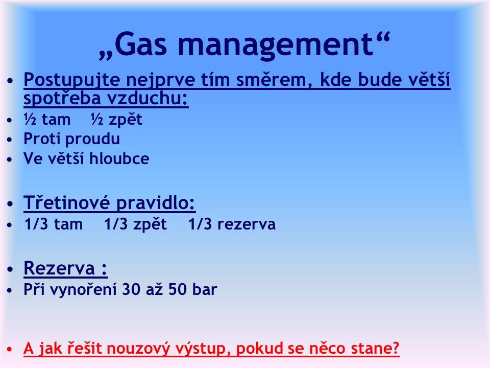 """""""Gas management Postupujte nejprve tím směrem, kde bude větší spotřeba vzduchu: ½ tam ½ zpět Proti proudu Ve větší hloubce Třetinové pravidlo: 1/3 tam 1/3 zpět 1/3 rezerva Rezerva : Při vynoření 30 až 50 bar A jak řešit nouzový výstup, pokud se něco stane?"""