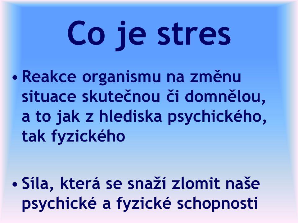 Co je stres Reakce organismu na změnu situace skutečnou či domnělou, a to jak z hlediska psychického, tak fyzického Síla, která se snaží zlomit naše psychické a fyzické schopnosti
