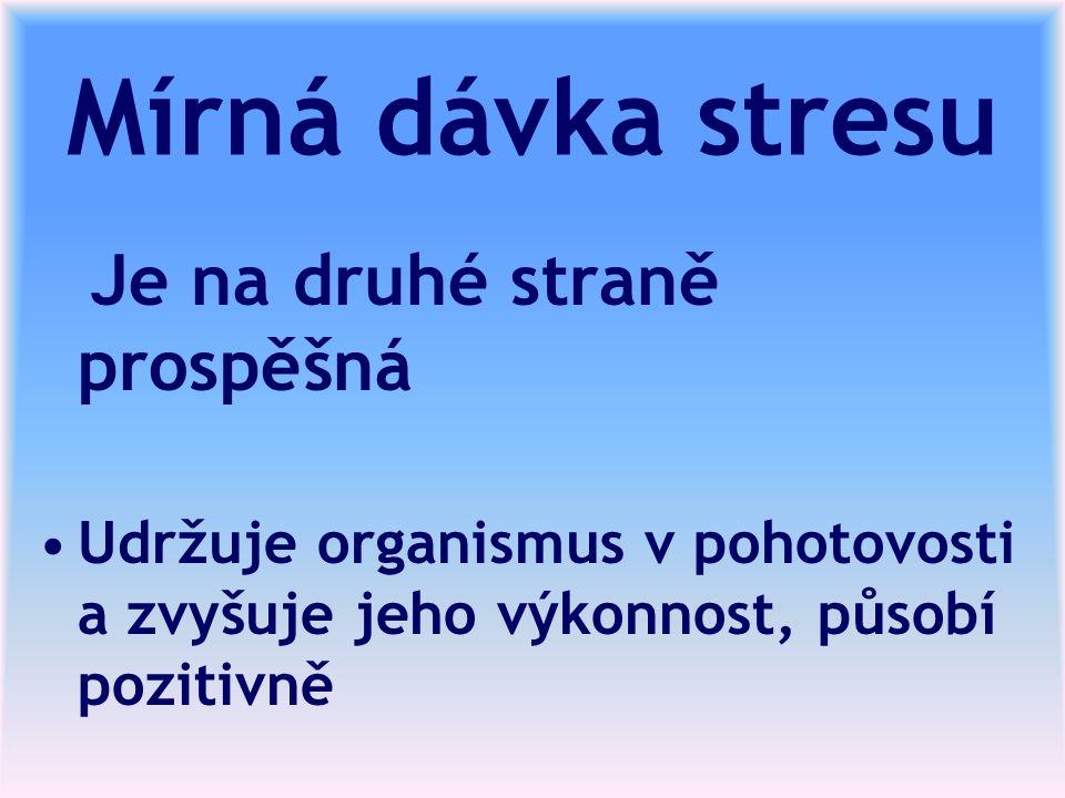 Mírná dávka stresu Je na druhé straně prospěšná Udržuje organismus v pohotovosti a zvyšuje jeho výkonnost, působí pozitivně