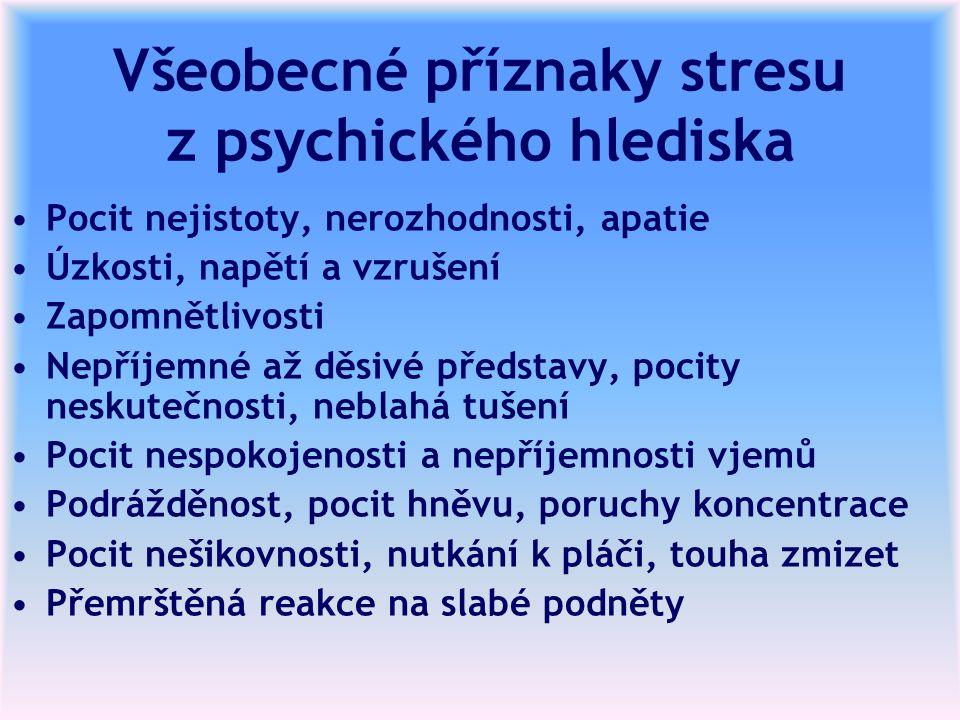Všeobecné příznaky stresu z psychického hlediska Pocit nejistoty, nerozhodnosti, apatie Úzkosti, napětí a vzrušení Zapomnětlivosti Nepříjemné až děsivé představy, pocity neskutečnosti, neblahá tušení Pocit nespokojenosti a nepříjemnosti vjemů Podrážděnost, pocit hněvu, poruchy koncentrace Pocit nešikovnosti, nutkání k pláči, touha zmizet Přemrštěná reakce na slabé podněty