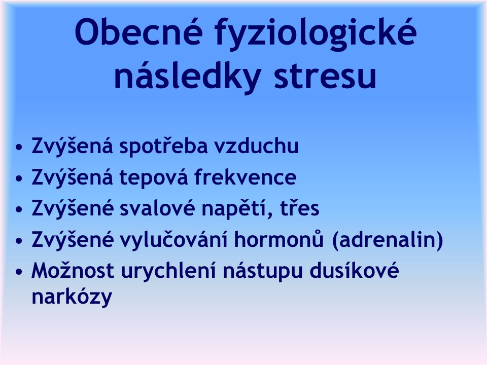 Obecné fyziologické následky stresu Zvýšená spotřeba vzduchu Zvýšená tepová frekvence Zvýšené svalové napětí, třes Zvýšené vylučování hormonů (adrenalin) Možnost urychlení nástupu dusíkové narkózy