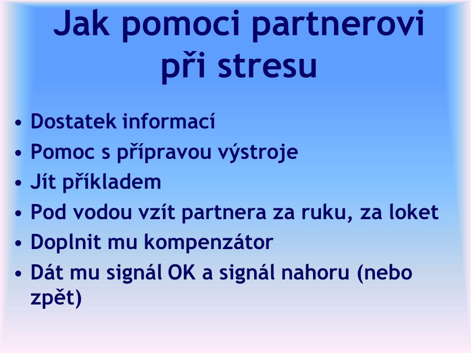 Jak pomoci partnerovi při stresu Dostatek informací Pomoc s přípravou výstroje Jít příkladem Pod vodou vzít partnera za ruku, za loket Doplnit mu kompenzátor Dát mu signál OK a signál nahoru (nebo zpět)