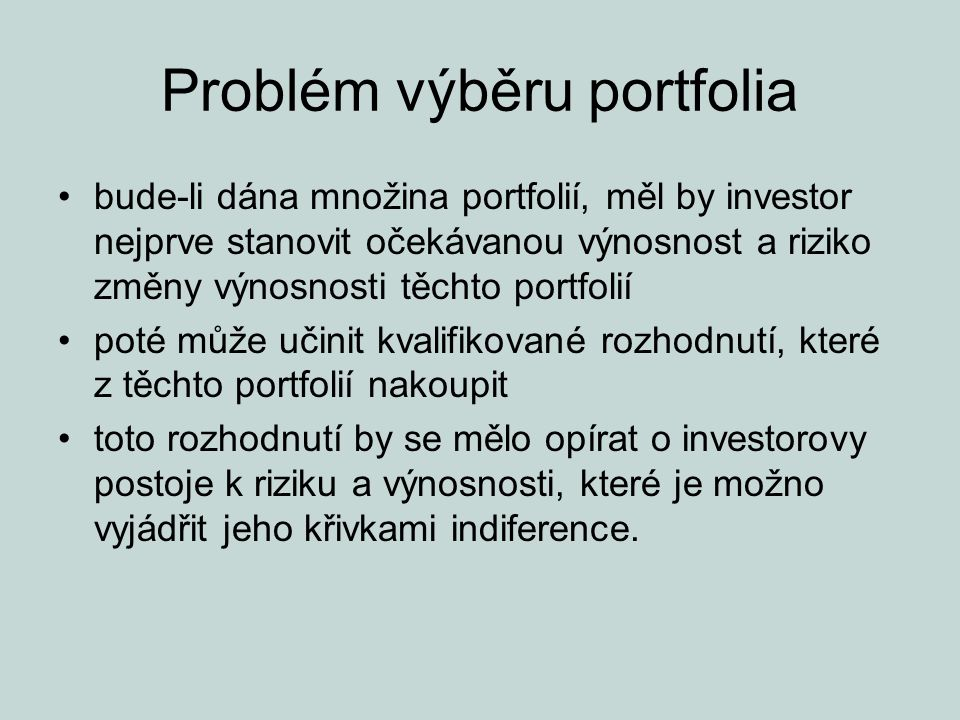 """Křivky indiference reprezentují preference rizika a výnosnosti daného investora jedna křivka indiference reprezentuje všechny kombinace portfolií, které by investor považoval za stejně žádoucí vlastnosti křivek indiference –všechna portfolia, která leží na dané křivce indiference, jsou pro investora stejně žádoucí –křivky indiference se nemohou protínat –investor považuje za lepší libovolné portfolio ležící na """"vyšší křivce indiference než jiná na """"nižší křivce indiference –investor má nekonečně mnoho křivek indiference"""