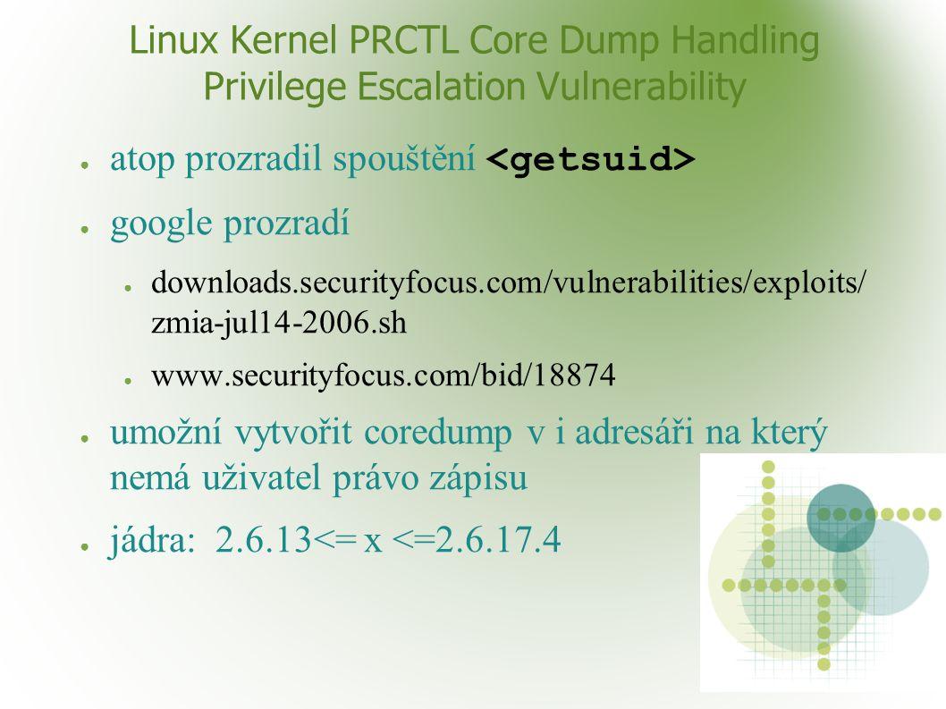 Linux Kernel PRCTL Core Dump Handling Privilege Escalation Vulnerability ● atop prozradil spouštění ● google prozradí ● downloads.securityfocus.com/vulnerabilities/exploits/ zmia-jul14-2006.sh ● www.securityfocus.com/bid/18874 ● umožní vytvořit coredump v i adresáři na který nemá uživatel právo zápisu ● jádra: 2.6.13<= x <=2.6.17.4