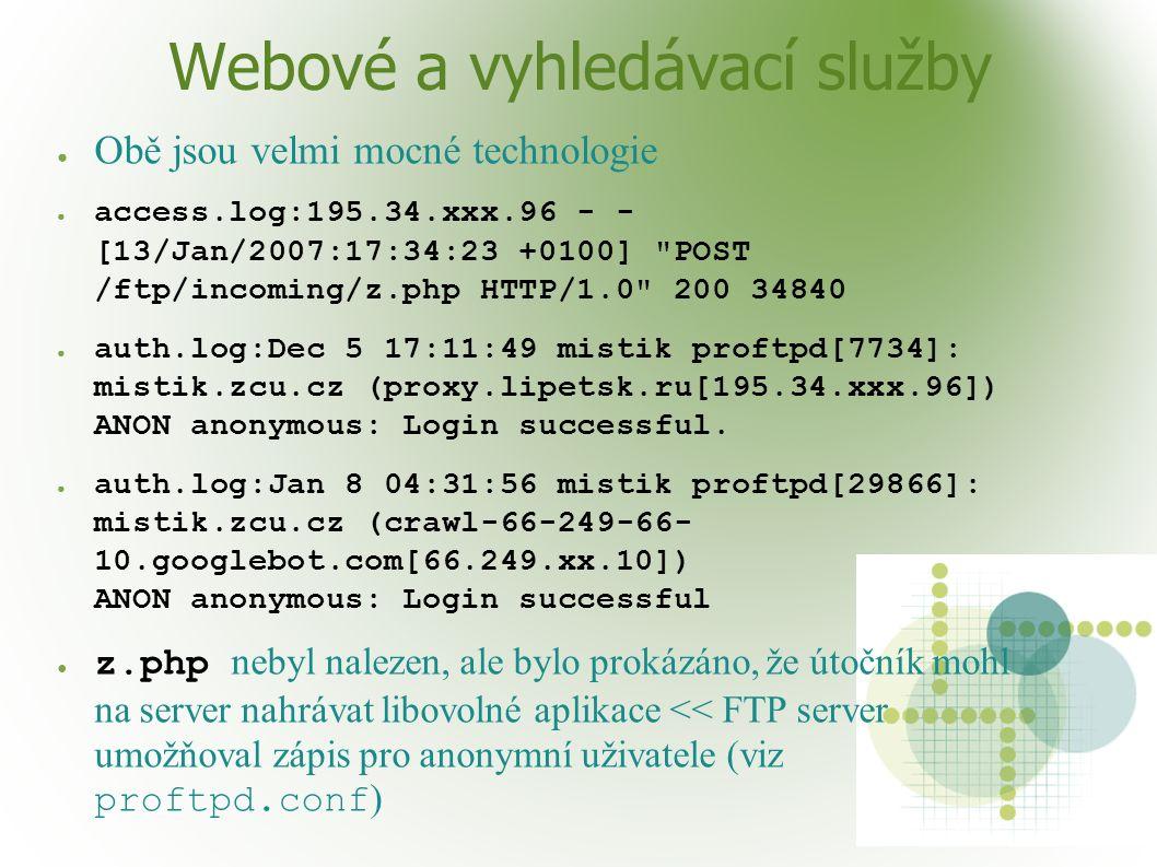 Webové a vyhledávací služby ● Obě jsou velmi mocné technologie ● access.log:195.34.xxx.96 - - [13/Jan/2007:17:34:23 +0100] POST /ftp/incoming/z.php HTTP/1.0 200 34840 ● auth.log:Dec 5 17:11:49 mistik proftpd[7734]: mistik.zcu.cz (proxy.lipetsk.ru[195.34.xxx.96]) ANON anonymous: Login successful.