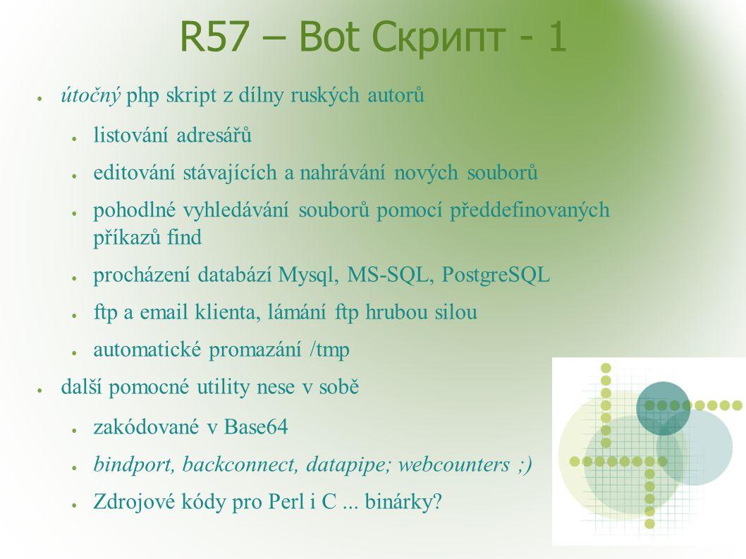 R57 – Bot Скрипт - 1 ● útočný php skript z dílny ruských autorů ● listování adresářů ● editování stávajících a nahrávání nových souborů ● pohodlné vyhledávání souborů pomocí předdefinovaných příkazů find ● procházení databází Mysql, MS-SQL, PostgreSQL ● ftp a email klienta, lámání ftp hrubou silou ● automatické promazání /tmp ● další pomocné utility nese v sobě ● zakódované v Base64 ● bindport, backconnect, datapipe; webcounters ;) ● Zdrojové kódy pro Perl i C...