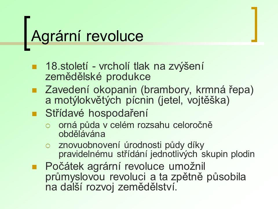 Agrární revoluce 18.století - vrcholí tlak na zvýšení zemědělské produkce Zavedení okopanin (brambory, krmná řepa) a motýlokvětých pícnin (jetel, vojtěška) Střídavé hospodaření  orná půda v celém rozsahu celoročně obdělávána  znovuobnovení úrodnosti půdy díky pravidelnému střídání jednotlivých skupin plodin Počátek agrární revoluce umožnil průmyslovou revoluci a ta zpětně působila na další rozvoj zemědělství.