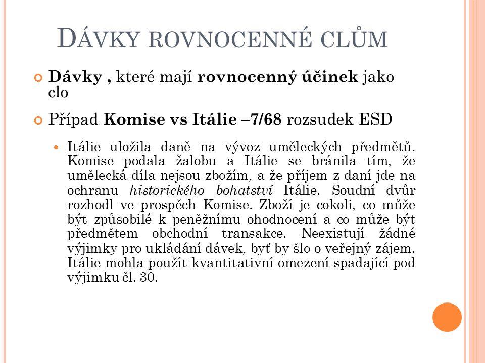 D ÁVKY ROVNOCENNÉ CLŮM Dávky, které mají rovnocenný účinek jako clo Případ Komise vs Itálie –7/68 rozsudek ESD Itálie uložila daně na vývoz uměleckých předmětů.