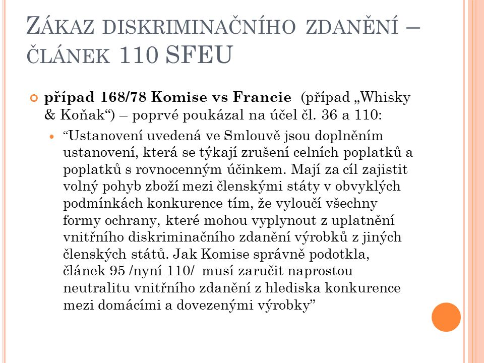 """Z ÁKAZ DISKRIMINAČNÍHO ZDANĚNÍ – ČLÁNEK 110 SFEU případ 168/78 Komise vs Francie (případ """"Whisky & Koňak ) – poprvé poukázal na účel čl."""