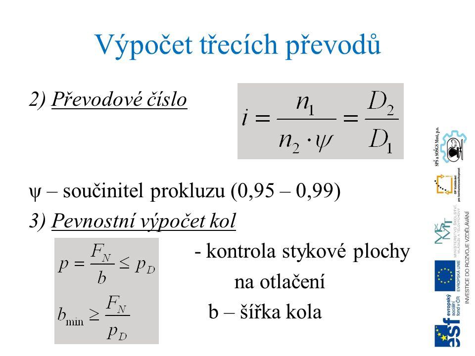 Výpočet třecích převodů 2) Převodové číslo ψ – součinitel prokluzu (0,95 – 0,99) 3) Pevnostní výpočet kol - kontrola stykové plochy na otlačení b – šířka kola